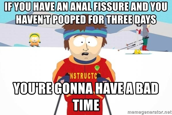 You're gonna have a bad time - If you have an anal fissure and you haven't pooped for three days you're gonna have a bad time