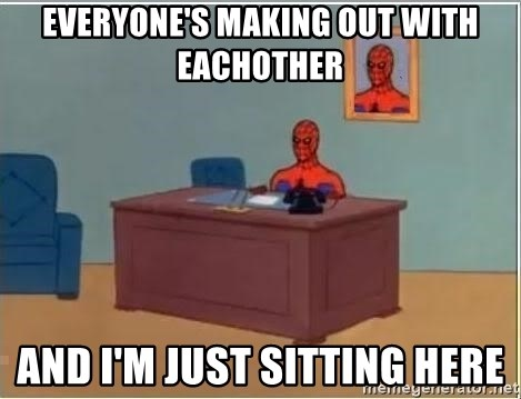 im just sitting here - Everyone's making out with eachother And I'm just sitting here