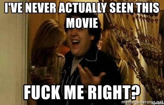 """fuck me right?"" meme - I've never actually seen this movie Fuck me right?"