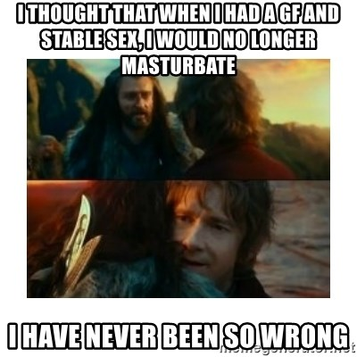 I have never been so wrong - i THOUGHT THAT WHEN I HAD A gf AND STABLE sex, i WOULD NO LONGER MASTURBATE i HAVE NEVER BEEN SO WRONG