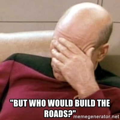 "Face Palm -  ""but who would build the roads?"""
