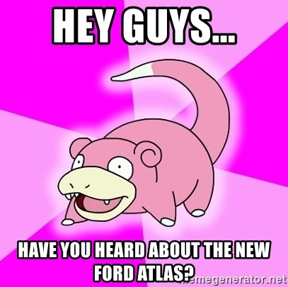 Slowpoke - Hey guys... have you heard about the new Ford Atlas?
