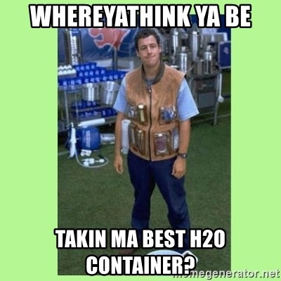 The Waterboy - Whereyathink ya be Takin ma best H2O container?