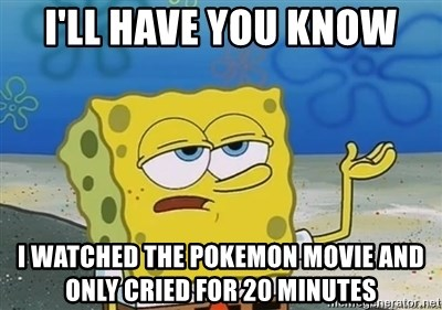 I'll have you know - I'll have you know I watched the pokemon movie and only cried for 20 minutes