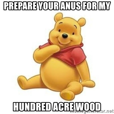 Winnie the Pooh - Prepare your anus for my HUNDRED ACRE WOOD