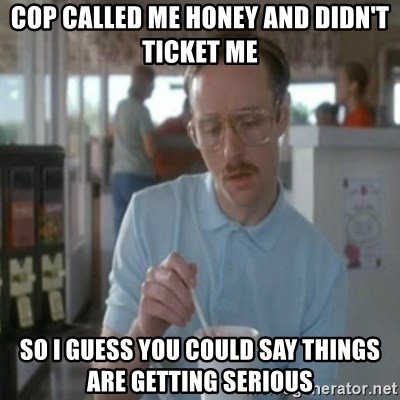 Pretty serious - Cop called me Honey and didn't ticket me So I guess you could say things are getting serious