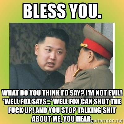 kim joung - bless you.  What do you think I'd say? I'm not evil! 'Well Fox says...' Well Fox can shut the fuck up! And you stop talking shit about me, you hear.