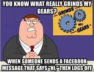 "Grinds My Gears Peter Griffin - You know what really grinds my gears? When someone sends a Facebook message that says ""Hi,"" then logs off"