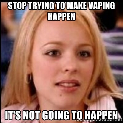 regina george fetch - Stop trying to make vaping happen it's not going to happen
