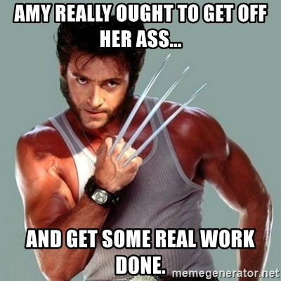 Wolverine - amy really ought to get off her ass... and get some real work done.