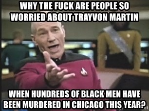 Picard Wtf - why the fuck are people so worried about trayvon martin when hundreds of black men have been murdered in chicago this year?