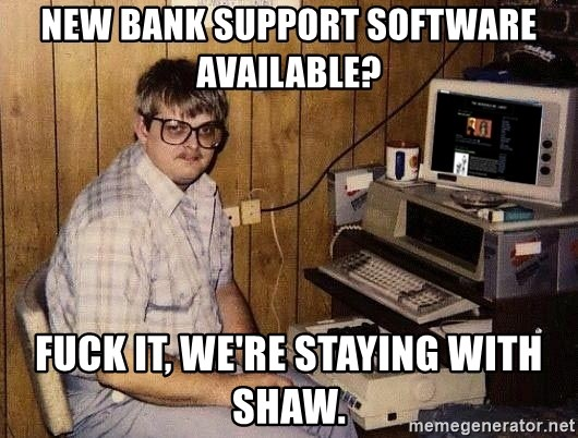 Nerd - new bank support software available? fuck it, we're staying with shaw.