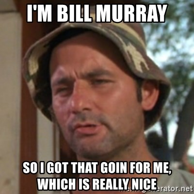 Carl Spackler - I'm Bill Murray So I got that goin for me, which is really nice