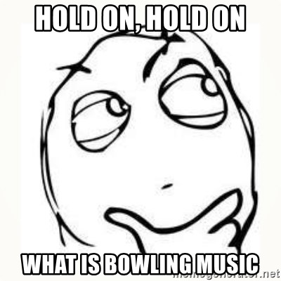 Derp thinking - hold on, hold on what is bowling music