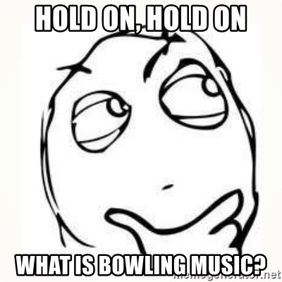 Derp thinking - hold on, hold on what is bowling music?