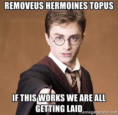 Harry Potter spell - removeus hermoines topus if this works we are all getting laid
