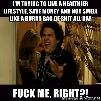 fuck me right jonah hill - I'm trying to live a healthier lifestyle, save money, and not smell like a burnt bag of shit all day Fuck Me, Right?!