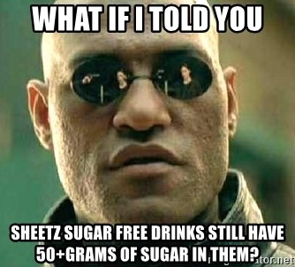 What if I told you / Matrix Morpheus - What if I told you Sheetz sugar free drinks still have 50+grams of sugar in them?