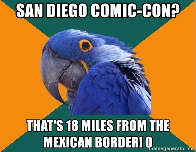 Paranoid Parrot - San Diego Comic-Con? That's 18 miles from the Mexican border! O