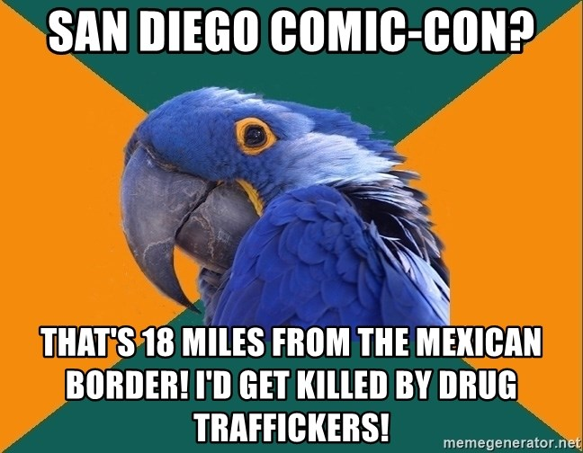 Paranoid Parrot - San Diego Comic-Con? That's 18 miles from the Mexican border! I'd get killed by drug traffickers!