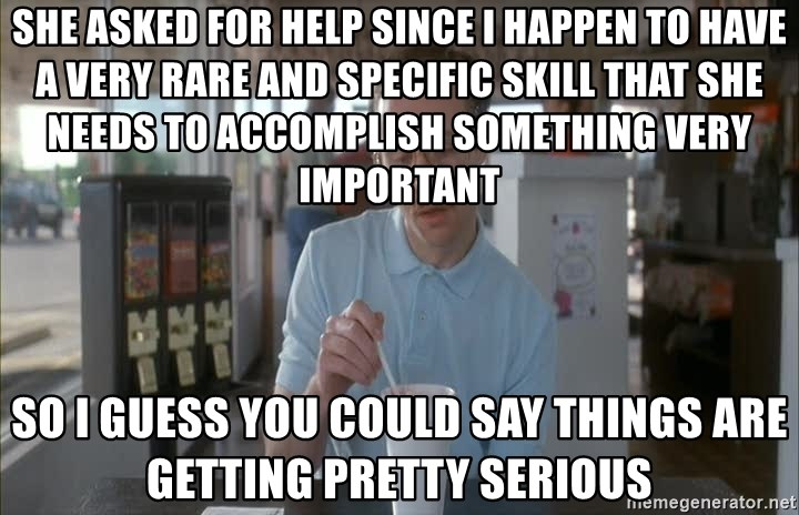 so i guess you could say things are getting pretty serious - She asked for help since I happen to have a very rare and specific skill that she needs to accomplish something very important so I guess you could say things are getting pretty serious