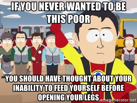 Captain Hindsight South Park - If you never wanted to be this poor you should have thought about your inability to feed yourself before opening your legs