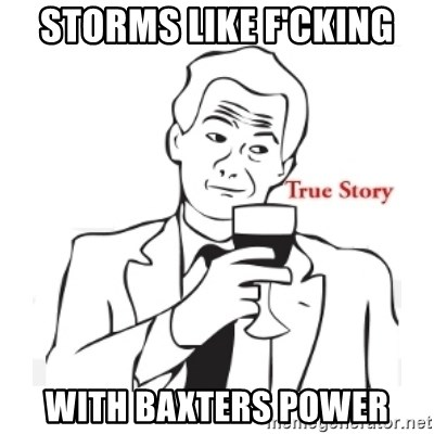 truestoryxd - Storms like f'cking with Baxters Power