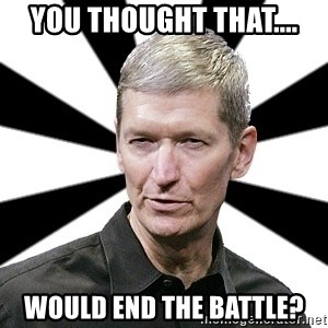 Tim Cook Time - You thought that.... Would end the battle?