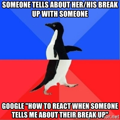 """Socially Awkward to Awesome Penguin - someone tells about her/his break up with someone google """"how to react when someone tells me about their break up"""""""