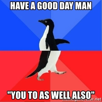 """Socially Awkward to Awesome Penguin - Have a good day man """"You to as well also"""""""