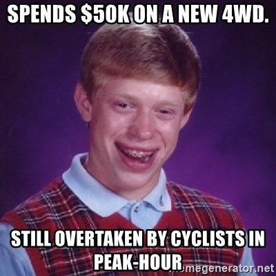 Bad Luck Brian - Spends $50k on a new 4wd. still overtaken by cyclists in peak-hour