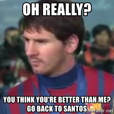 Messi Dont Understand - Oh really? You think you're better than me? go back to santos