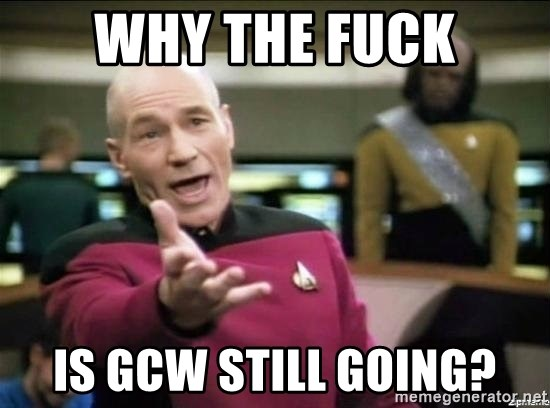 Why the fuck - WHY THE FUCK IS GCW STILL GOING?