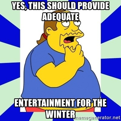Comic book guy simpsons - Yes, this should provide adequate  entertainment for the winter