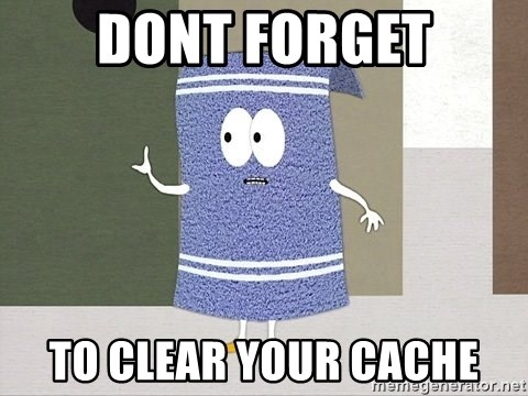 Towelie Says - dont forget to clear your cache