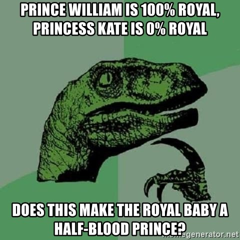 Philosoraptor - Prince William is 100% royal, Princess Kate is 0% royal Does this make the Royal Baby a Half-Blood Prince?