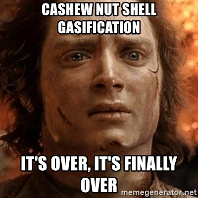 frodo it's over - CASHEW NUT SHELL GASIFICATION IT'S OVER, IT'S FINALLY OVER