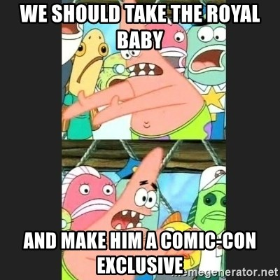 Pushing Patrick - We should take the royal baby And make him a Comic-Con exclusive