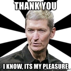 Tim Cook Time - Thank you I know, its my pleasure