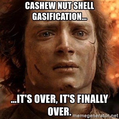 frodo it's over - CASHEW NUT SHELL GASIFICATION… …IT'S OVER, IT'S FINALLY OVER.