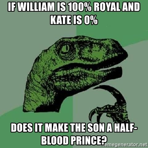 Philosoraptor - If William is 100% royal and Kate is 0% does it make the son a half-blood prince?