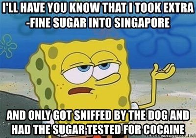I'll have you know - I'll have you know that I took extra-fine sugar into Singapore And only got sniffed by the dog and had the sugar tested for cocaine