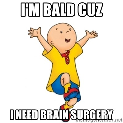 caillou - I'm bald cuz i need brain surgery