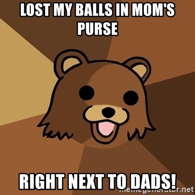 Lost my balls in mom's purse RIGHT NEXT TO DADS! - Pedobear