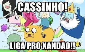 Adventure Time Meme - cassinho! liga pro xandao!!