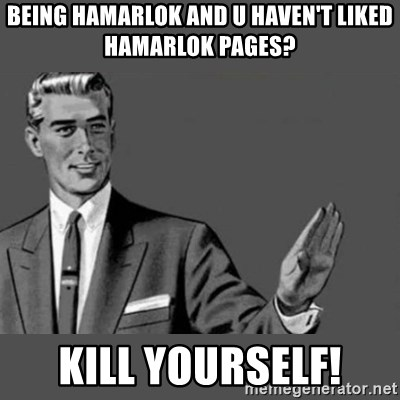 Kill Yourself NoCaption - Being hamarlok and U haven't liked Hamarlok Pages? kill yourself!