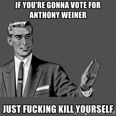 Kill Yourself NoCaption - IF YOU'RE GONNA VOTE FOR ANTHONY WEINER JUST FUCKING KILL YOURSELF