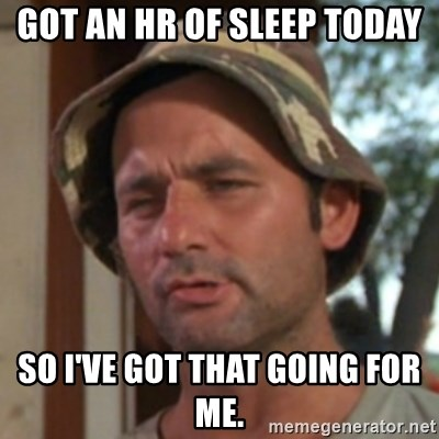 Carl Spackler - Got an hr of sleep today So I've got that going for me.