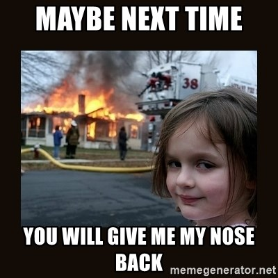 burning house girl - MAYBE NEXT TIME  YOU WILL GIVE ME MY NOSE BACK