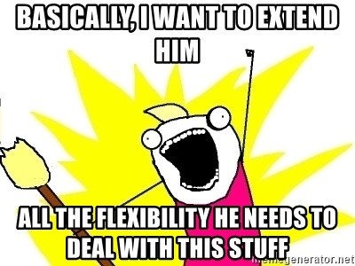 X ALL THE THINGS - basically, i want to extend him all the flexibility he needs to deal with this stuff